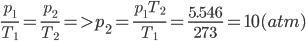 {{{p_1}} \over {{T_1}}} = {{{p_2}} \over {{T_2}}} = > {p_2} = {{{p_1}{T_2}} \over {{T_1}}} = {{5.546} \over {273}} = 10(atm)