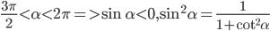 {{3\pi } \over 2} < \alpha < 2\pi = > \sin \alpha < 0,{\sin ^2}\alpha = {1 \over {1 + {{\cot }^2}\alpha }}