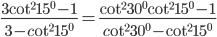 {{3{{\cot }^2}{{15}^0} - 1} \over {3 - c{\rm{o}}{{\rm{t}}^2}{{15}^0}}} = {{{{\cot }^2}{{30}^0}{{\cot }^2}{{15}^0} - 1} \over {c{\rm{o}}{{\rm{t}}^2}{{30}^0} - {{\cot }^2}{{15}^0}}}
