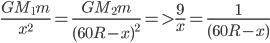 {{G{M_1}m} \over {{x^2}}} = {{G{M_2}m} \over {{{(60R - x)}^2}}} = > {9 \over x} = {1 \over {(60R - x)}}
