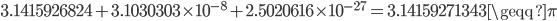 {3.14159~26824+3.10303~03 \times 10^{-8}+2.50206~16 \times 10^{-27}=3.14159271343 \geqq \pi}
