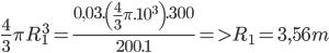 {4 \over 3}\pi R_1^3 = {{0,03.\left( {{4 \over 3}\pi {{.10}^3}} \right).300} \over {200.1}} = > {R_1} = 3,56m