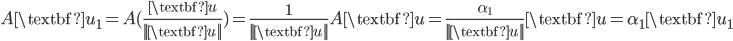{A\textbf{u}_1 = A(\frac{\textbf{u}}{||\textbf{u}||}) = \frac{1}{||\textbf{u}||} A\textbf{u} = \frac{\alpha_1}{||\textbf{u}||} \textbf{u} = \alpha_1 \textbf{u}_1}