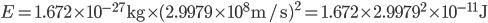 {E=\mathrm{1.672 \times 10^{-27} kg} \times (2.9979 \times 10^8 \mathrm{m/s})^2=1.672 \times 2.9979^2 \times 10^{-11}\mathrm{J}}