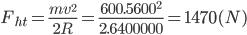 {F_{ht}} = {{m{v^2}} \over {2R}} = {{{{600.5600}^2}} \over {2.6400000}} = 1470(N)