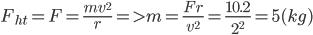 {F_{ht}} = F = {{m{v^2}} \over r} = > m = {{Fr} \over {{v^2}}} = {{10.2} \over {{2^2}}} = 5(kg)