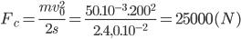 {F_c} = {{mv_0^2} \over {2s}} = {{{{50.10}^{ - 3}}{{.200}^2}} \over {2.4,{{0.10}^{ - 2}}}} = 25000(N)
