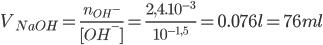 {V_{NaOH}} = {{{n_{O{H^ - }}}} \over {{\rm{[}}O{H^ - }{\rm{]}}}} = {{2,{{4.10}^{ - 3}}} \over {{{10}^{ - 1,5}}}} = 0.076l = 76ml