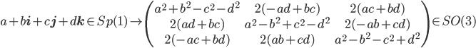 {a+b{\bf i}+c{\bf j}+d{\bf k}\in Sp(1)\mapsto \begin{pmatrix} a^2+b^2-c^2-d^2&2(-ad+bc)&2(ac+bd)\\ 2(ad+bc)&a^2-b^2+c^2-d^2&2(-ab+cd)\\ 2(-ac+bd)&2(ab+cd)&a^2-b^2-c^2+d^2 \end{pmatrix} \in SO(3)}