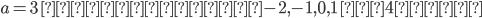 {a=3\ のときは,-2, -1,0,1\ の4つ.}