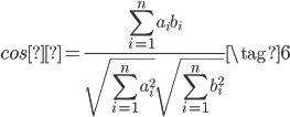 {cosθ=\frac{\displaystyle \sum_{i=1}^{n}a_{i}b_{i}}{\sqrt{\displaystyle \sum_{i=1}^{n}a_{i}^2}\sqrt{\displaystyle \sum_{i=1}^{n}b_{i}^2}}\tag{6}}