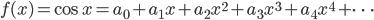 {f(x)=\cos x =a_0+a_1 x+ a_2 x^2 +a_3 x^3 +a_4 x^4 + \cdots}