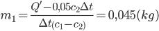 {m_1} = {{Q' - 0,05{c_2}\Delta t} \over {\Delta t\left( {{c_1} - {c_2}} \right)}} = 0,045(kg)