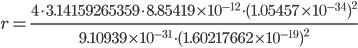 {r=\displaystyle\frac{4 \cdot 3.14159265359 \cdot 8.85419 \times 10^{-12}\cdot(1.05457\times 10^{-34})^{2}}{9.10939 \times 10^{-31}\cdot (1.60217662 \times 10^{-19})^{2}}}