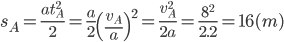 {s_A} = {{at_A^2} \over 2} = {a \over 2}{\left( {{{{v_A}} \over a}} \right)^2} = {{v_A^2} \over {2a}} = {{{8^2}} \over {2.2}} = 16(m)