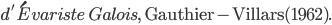 {~~~~~~d'\acute{E}variste\ Galois,\ \mathrm{Gauthier-Villars(1962).}}
