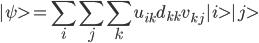  \psi>=\displaystyle \sum_i\sum_j \sum_k u_{ik} d_{kk} v_{kj}  i> j>