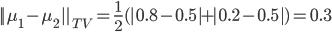||\mu_1-\mu_2||_{TV}= \frac{1}{2}(|0.8-0.5|+|0.2-0.5|)=0.3