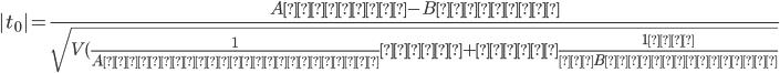 |t_0|=\frac{Aの平均-Bの平均}{\sqrt{V(\frac{1}{Aのデータ数   }  +  \frac{1  }{ Bのデータ数}}}