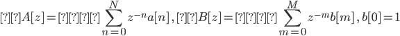 \displaystyle A [ z ] = \sum_{n = 0}^{N} z^{-n} a [ n ] \ , \ B [ z ] = \sum_{m = 0}^{M} z^{-m} b [ m ] \ , \ b [ 0 ] = 1