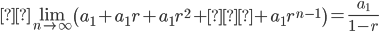 \displaystyle \lim_{n \to \infty}\left(a_1+a_1r+a_1r^2+…+a_1r^{n-1} \right)=\displaystyle \frac{a_1}{1-r}