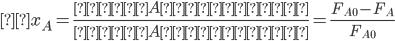 \displaystyle x_A = \frac{成分Aの反応量}{成分Aの供給量} = \frac{F_{A0} - F_A}{F_{A0}}