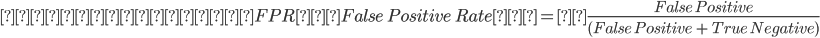 偽陽性率(FPR:False \ Positive \ Rate)=\frac{False \ Positive}{({False \ Positive} \ + \ {True \ Negative})}