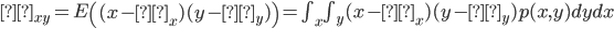 σ_{xy}=E \left( (x-μ_x)(y-μ_y) \right)=\int_x \int_y (x-μ_x)(y-μ_y)p(x,y)dydx