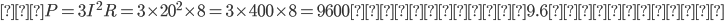 ② P=3I^{2}R=3\times20^{2}\times8=3\times400\times8=9600(W)≒9.6(kW)