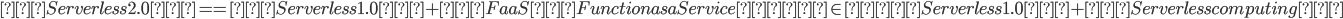 「Serverless 2.0」 == 「Serverless 1.0」+「FaaS(Function as a Service)」 \in 「Serverless 1.0」+「Serverless computing」