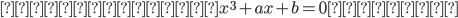 ちなみに、x^3+ax+b=0~の解は