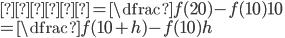 傾き = \dfrac{f(20) - f(10)}{10} \\=\dfrac{f(10+h) - f(10)}{h}
