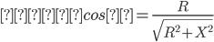 力率 cosθ=\frac{R}{\sqrt{R^{2}+X^{2}}}