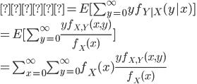 右辺=E[\sum_{y=0}^\infty yf_{Y|X}(y|x)]\\=E[\sum_{y=0}^\infty\frac{yf_{X,Y}(x,y)}{f_X(x)}]\\=\sum_{x=0}^\infty\sum_{y=0}^\infty f_X(x)\frac{yf_{X,Y}(x,y)}{f_X(x)}