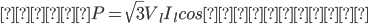 電力 P=\sqrt{3}V_{l}I_{l}cosθ(W)