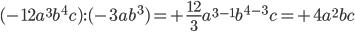 (-12a ^{3}b ^{4}c): (-3ab ^{3})= +\frac{12}{3}a ^{3-1}b ^{4-3}c= +4 a ^{2}bc