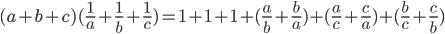 (a + b + c)({1 \over a} + {1 \over b} + {1 \over c}) = 1 + 1 + 1 + ({a \over b} + {b \over a}) + ({a \over c} + {c \over a}) + ({b \over c} + {c \over b})