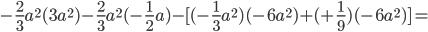-\frac{2}{3}a ^{2}(3a ^{2}) -\frac{2}{3}a ^{2}( -\frac{1}{2}a )- [ (-\frac{1}{3}a ^{2} ) (-6a ^{2})+( +\frac{1}{9})(-6a ^{2})]=