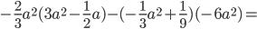 -\frac{2}{3}a ^{2}(3a ^{2}-\frac{1}{2}a )- (-\frac{1}{3}a ^{2}+\frac{1}{9})(-6a ^{2})=