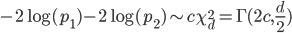 -2\log(p_1)-2\log(p_2) \sim c \chi^2_d = \Gamma(2c,\frac{d}{2})