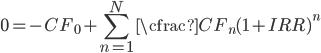 0=-CF_{0} + \displaystyle\sum_{n=1}^{N} \cfrac{CF_{n}}{(1+IRR)^n}