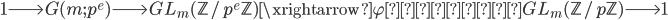 1 \longrightarrow G(m; p^e) \longrightarrow GL_m(\mathbb{Z}/p^e\mathbb{Z}) \xrightarrow{\varphi \text{の制限}} GL_m(\mathbb{Z}/p\mathbb{Z}) \longrightarrow 1