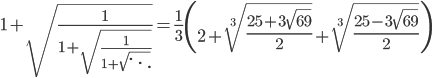 1+\sqrt{\frac{1}{1+\sqrt{\frac{1}{1+\sqrt{\ddots}}}}}=\frac{1}{3}\left(2+\sqrt[3]{\frac{25+3\sqrt{69}}{2}}+\sqrt[3]{\frac{25-3\sqrt{69}}{2}}\right)