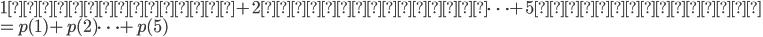 1が出る確率+2が出る確率\cdots +5が出る確率\\ =p(1)+p(2)\cdots+p(5)