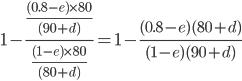1-\frac{\frac{(0.8-e)\times80}{(90+d)}}{\frac{(1-e)\times80}{(80+d)}}=1-\frac{(0.8-e)(80+d)}{(1-e)(90+d)}