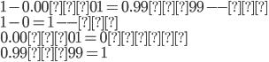 1-0.00…01=0.99…99--①\\1-0=1--②\\0.00…01=0より\\0.99…99=1