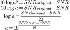 10\log a^2 = SNR_{original} - SNR \\ \ \ 20\log a = SNR_{original} - SNR \\ \ \ \ \ \ \ \log a = \frac{SNR_{original} - SNR}{20}\\ \\ \ \ \ \ \ \ \ \ \ \ \ \ a = 10^{\frac{SNR_{original} - SNR}{20}}