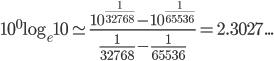10^{ 0 }\log _{ e }{ 10 } \simeq \frac { { 10 }^{ \frac { 1 }{ 32768 }  }-{ 10 }^{ \frac { 1 }{ 65536 }  } }{ \frac { 1 }{ 32768 } -\frac { 1 }{ 65536 }  } =2.3027...