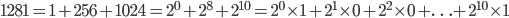 1281 = 1 + 256 + 1024 = 2 ^ {0} + 2 ^ {8} + 2 ^ {10} = 2 ^ {0} \times 1 + 2 ^ {1} \times 0 + 2 ^ {2} \times 0 + \ldots + 2 ^ {10} \times 1