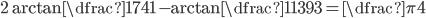 2\arctan \dfrac{17}{41} -\arctan \dfrac{1}{1393} = \dfrac{\pi}{4}